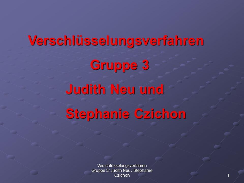 1 Verschlüsselungsverfahren Gruppe 3/ Judith Neu / Stephanie Czichon Verschlüsselungsverfahren Verschlüsselungsverfahren Gruppe 3 Judith Neu und Steph