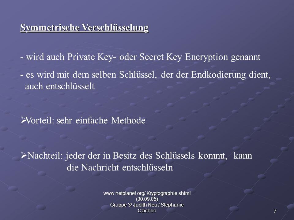 7 www.netplanet.org/ Kryptographie.shtml (30.09.05) Gruppe 3/ Judith Neu / Stephanie Czichon Symmetrische Verschlüsselung - wird auch Private Key- ode