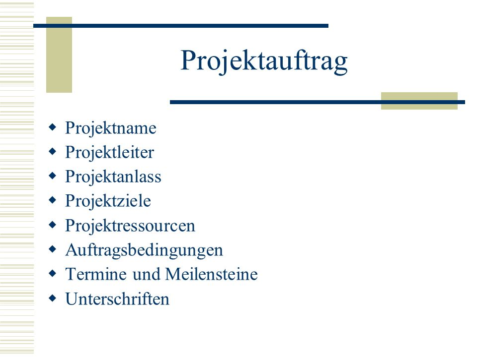 Projektauftrag Projektname Projektleiter Projektanlass Projektziele Projektressourcen Auftragsbedingungen Termine und Meilensteine Unterschriften