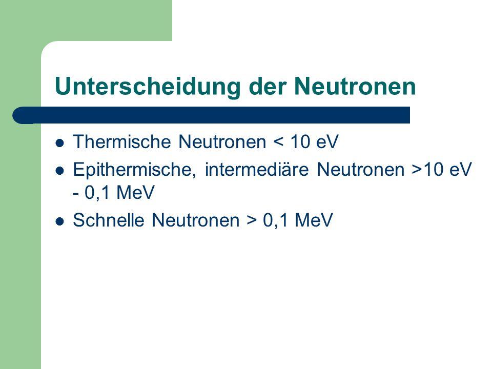 Unterscheidung der Neutronen Thermische Neutronen < 10 eV Epithermische, intermediäre Neutronen >10 eV - 0,1 MeV Schnelle Neutronen > 0,1 MeV