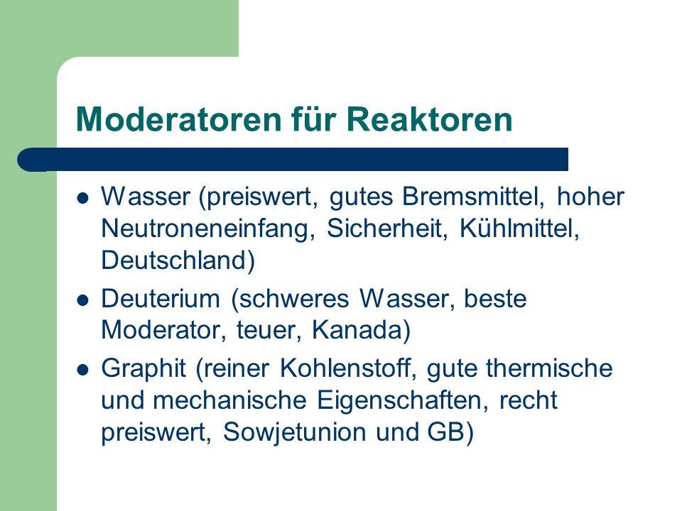 Moderatoren für Reaktoren Wasser (preiswert, gutes Bremsmittel, hoher Neutroneneinfang, Sicherheit, Kühlmittel, Deutschland) Deuterium (schweres Wasse