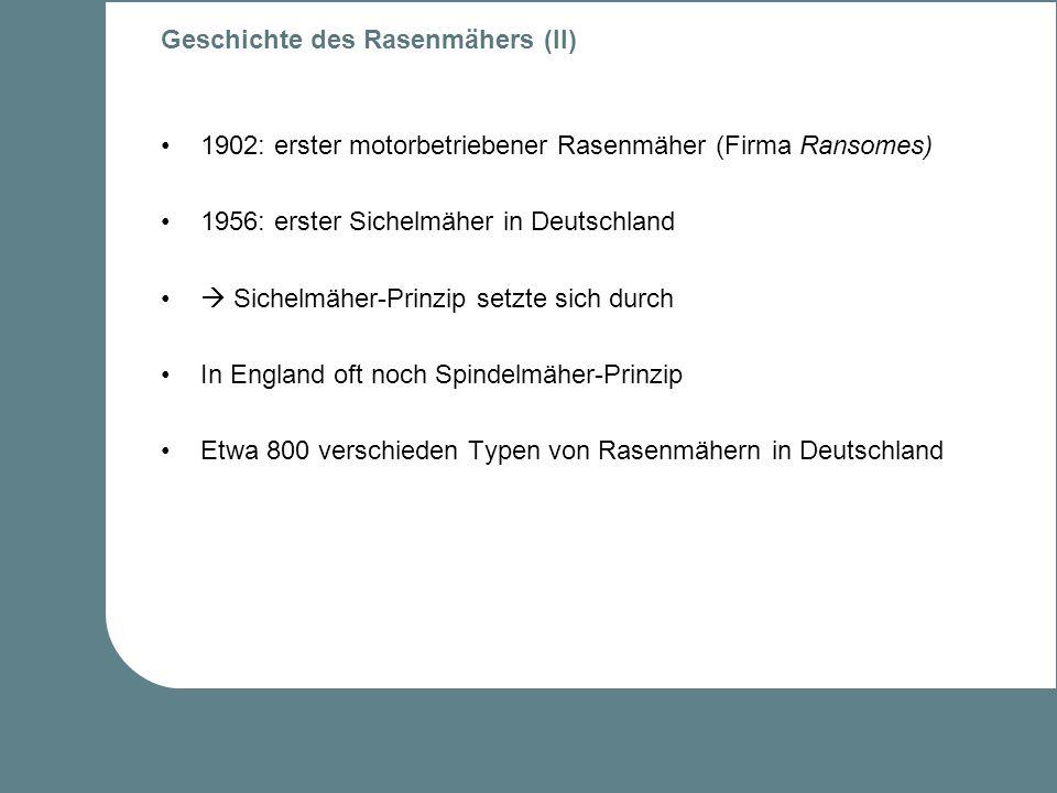Geschichte des Rasenmähers (II) 1902: erster motorbetriebener Rasenmäher (Firma Ransomes) 1956: erster Sichelmäher in Deutschland Sichelmäher-Prinzip setzte sich durch In England oft noch Spindelmäher-Prinzip Etwa 800 verschieden Typen von Rasenmähern in Deutschland