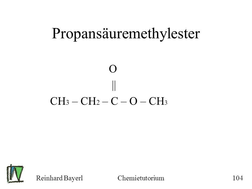 Reinhard BayerlChemietutorium104 Propansäuremethylester O || CH 3 – CH 2 – C – O – CH 3