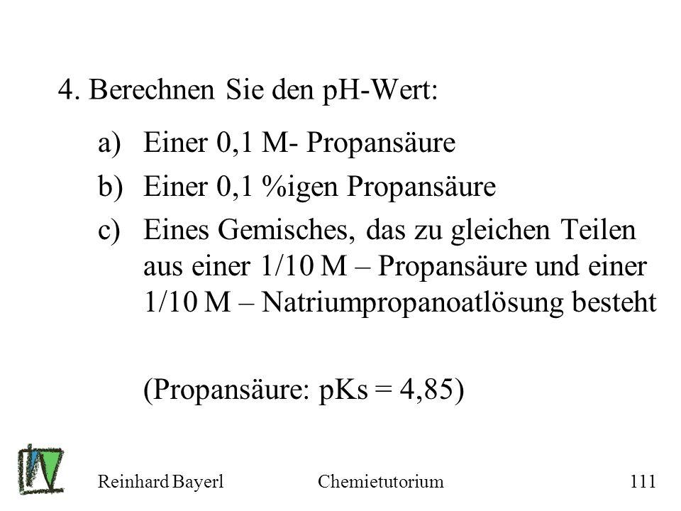 Reinhard BayerlChemietutorium111 4. Berechnen Sie den pH-Wert: a)Einer 0,1 M- Propansäure b)Einer 0,1 %igen Propansäure c)Eines Gemisches, das zu glei