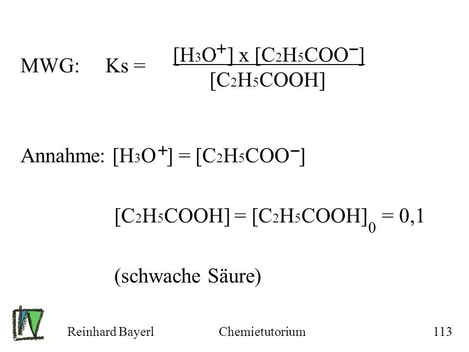Reinhard BayerlChemietutorium113 MWG: Ks = Annahme: [H 3 O ] = [C 2 H 5 COO ] [C 2 H 5 COOH] = [C 2 H 5 COOH] = 0,1 (schwache Säure) [H 3 O ] x [C 2 H