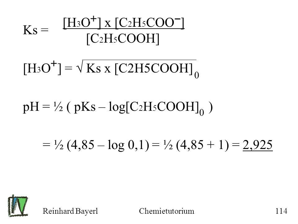Reinhard BayerlChemietutorium114 Ks = [H 3 O ] = Ks x [C2H5COOH] pH = ½ ( pKs – log[C 2 H 5 COOH] ) = ½ (4,85 – log 0,1) = ½ (4,85 + 1) = 2,925 [H 3 O