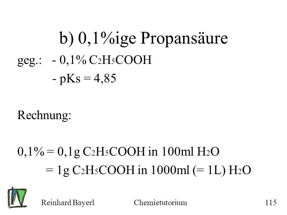 Reinhard BayerlChemietutorium115 b) 0,1%ige Propansäure geg.: - 0,1% C 2 H 5 COOH - pKs = 4,85 Rechnung: 0,1% = 0,1g C 2 H 5 COOH in 100ml H 2 O = 1g