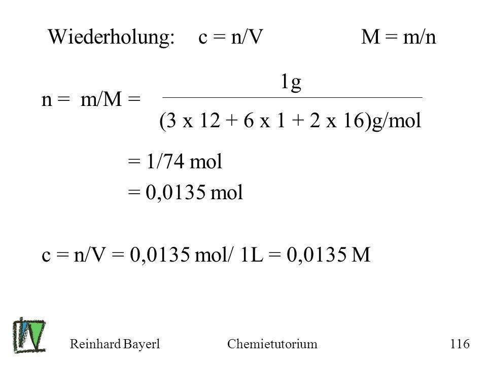 Reinhard BayerlChemietutorium116 Wiederholung: c = n/V M = m/n n = m/M = = 1/74 mol = 0,0135 mol c = n/V = 0,0135 mol/ 1L = 0,0135 M 1g (3 x 12 + 6 x