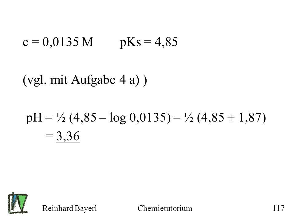 Reinhard BayerlChemietutorium117 c = 0,0135 M pKs = 4,85 (vgl. mit Aufgabe 4 a) ) pH = ½ (4,85 – log 0,0135) = ½ (4,85 + 1,87) = 3,36