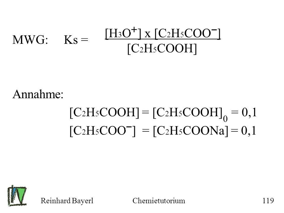 Reinhard BayerlChemietutorium119 MWG: Ks = Annahme: [C 2 H 5 COOH] = [C 2 H 5 COOH] = 0,1 [C 2 H 5 COO ] = [C 2 H 5 COONa] = 0,1 [H 3 O ] x [C 2 H 5 C