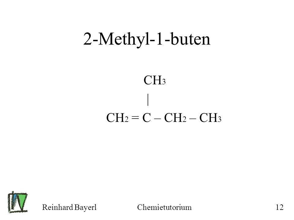 Reinhard BayerlChemietutorium12 2-Methyl-1-buten CH 3 | CH 2 = C – CH 2 – CH 3