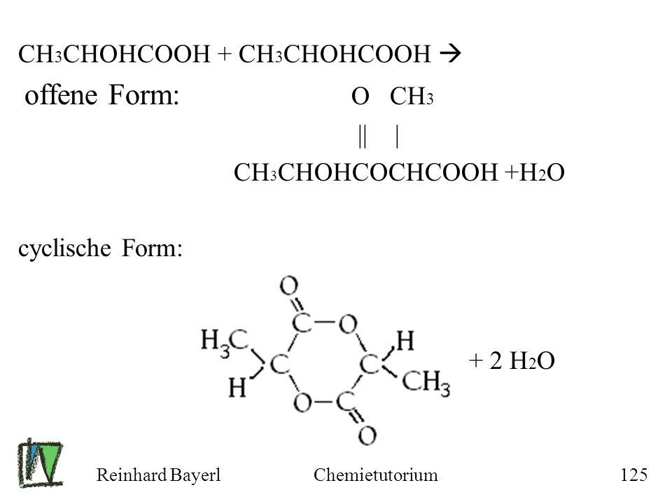 Reinhard BayerlChemietutorium125 CH 3 CHOHCOOH + CH 3 CHOHCOOH offene Form: O CH 3 || | CH 3 CHOHCOCHCOOH +H 2 O cyclische Form: + 2 H 2 O