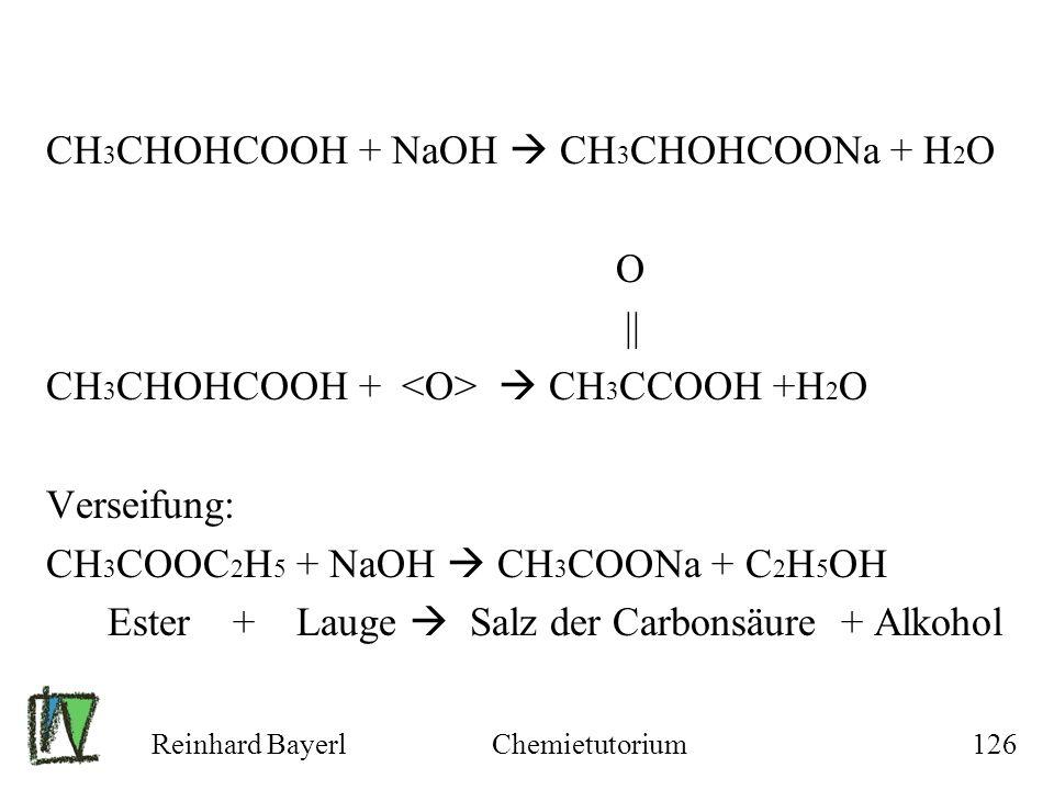 Reinhard BayerlChemietutorium126 CH 3 CHOHCOOH + NaOH CH 3 CHOHCOONa + H 2 O O || CH 3 CHOHCOOH + CH 3 CCOOH +H 2 O Verseifung: CH 3 COOC 2 H 5 + NaOH