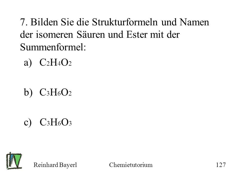 Reinhard BayerlChemietutorium127 7. Bilden Sie die Strukturformeln und Namen der isomeren Säuren und Ester mit der Summenformel: a)C 2 H 4 O 2 b)C 3 H