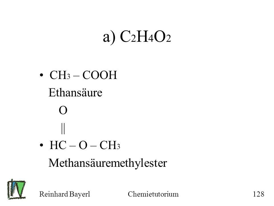 Reinhard BayerlChemietutorium128 a) C 2 H 4 O 2 CH 3 – COOH Ethansäure O || HC – O – CH 3 Methansäuremethylester