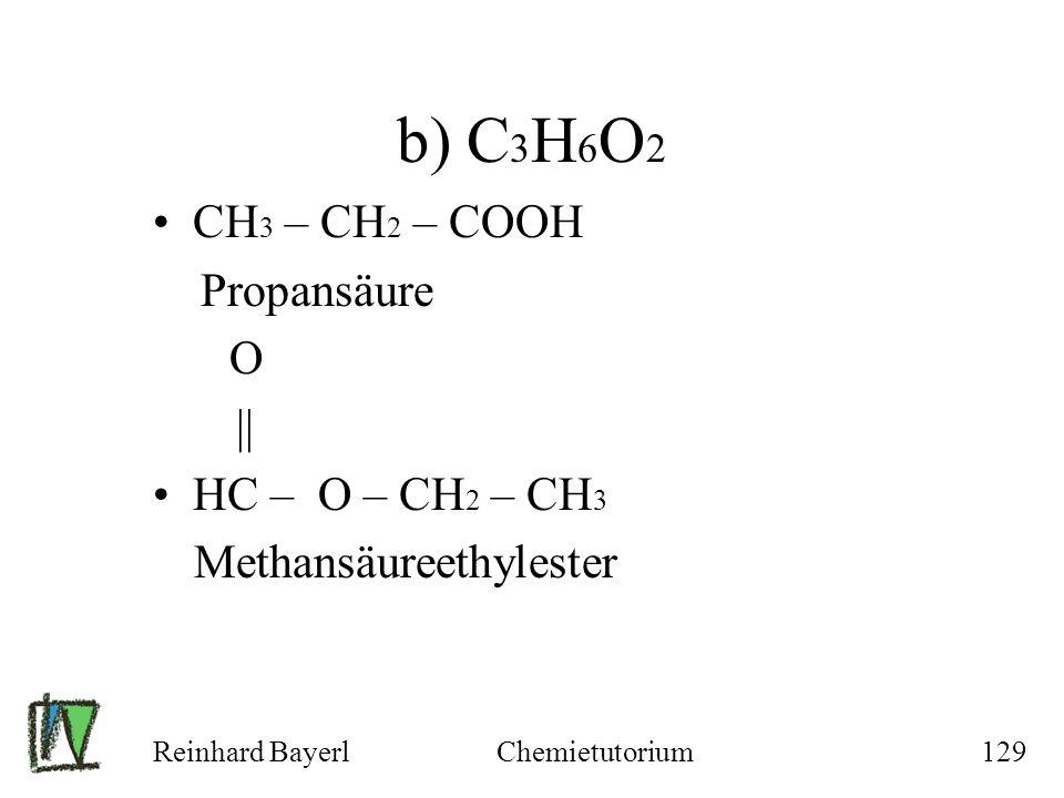 Reinhard BayerlChemietutorium129 b) C 3 H 6 O 2 CH 3 – CH 2 – COOH Propansäure O || HC – O – CH 2 – CH 3 Methansäureethylester