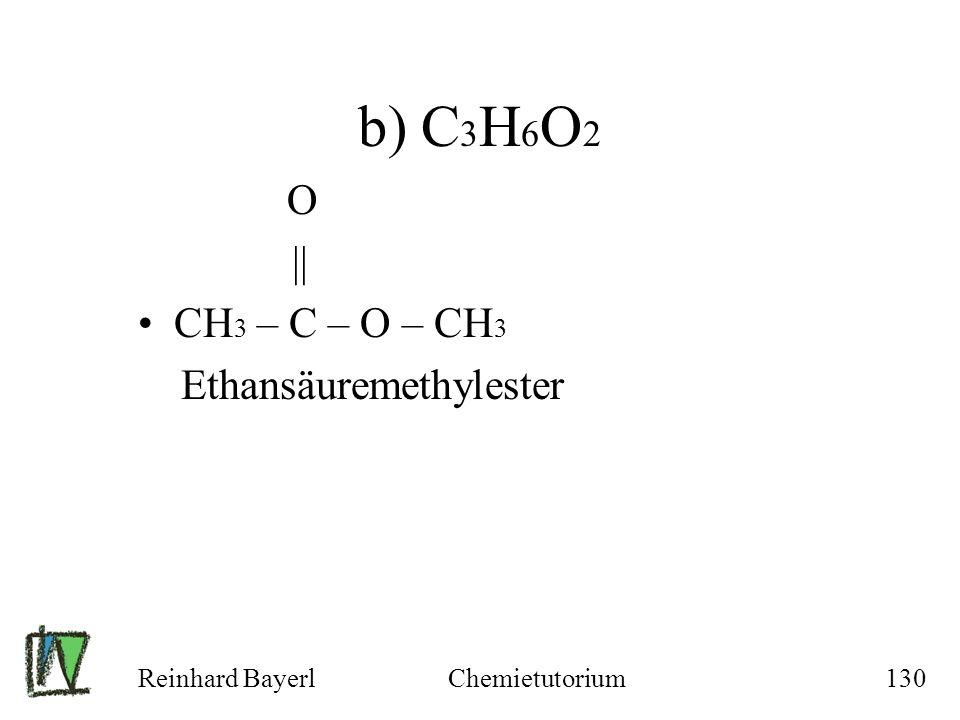 Reinhard BayerlChemietutorium130 b) C 3 H 6 O 2 O || CH 3 – C – O – CH 3 Ethansäuremethylester