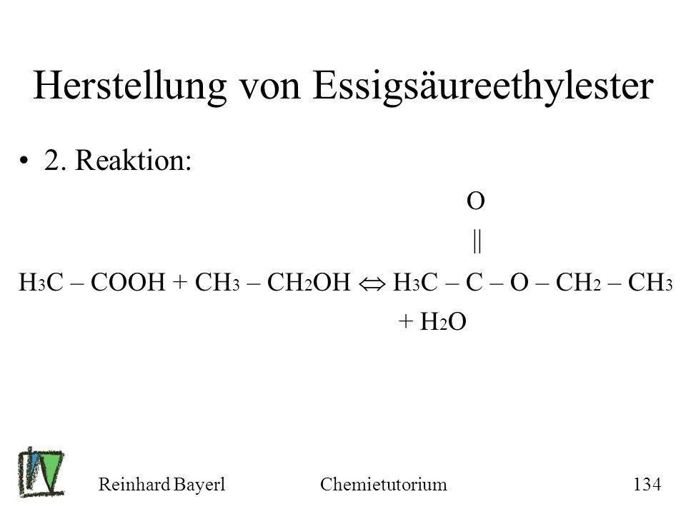 Reinhard BayerlChemietutorium134 Herstellung von Essigsäureethylester 2. Reaktion: O || H 3 C – COOH + CH 3 – CH 2 OH H 3 C – C – O – CH 2 – CH 3 + H