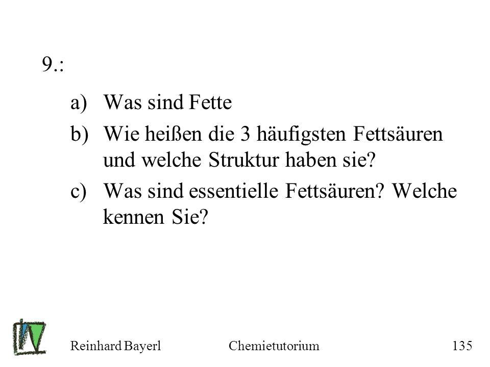 Reinhard BayerlChemietutorium135 9.: a)Was sind Fette b)Wie heißen die 3 häufigsten Fettsäuren und welche Struktur haben sie? c)Was sind essentielle F