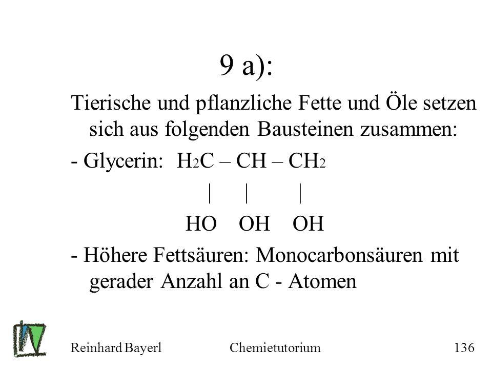 Reinhard BayerlChemietutorium136 9 a): Tierische und pflanzliche Fette und Öle setzen sich aus folgenden Bausteinen zusammen: - Glycerin: H 2 C – CH –