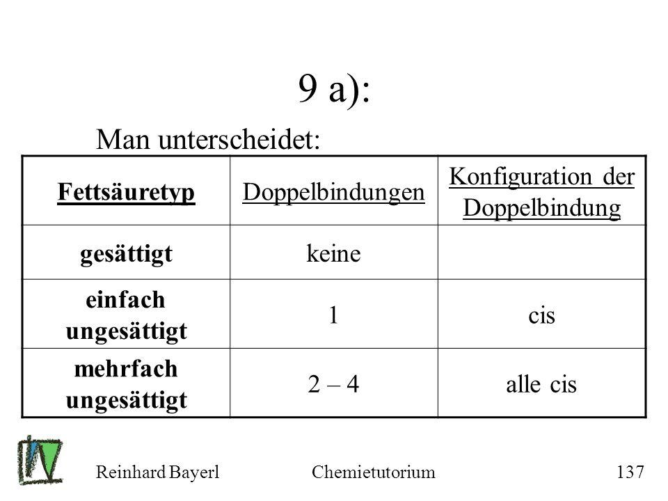 Reinhard BayerlChemietutorium137 9 a): Man unterscheidet: FettsäuretypDoppelbindungen Konfiguration der Doppelbindung gesättigtkeine einfach ungesätti