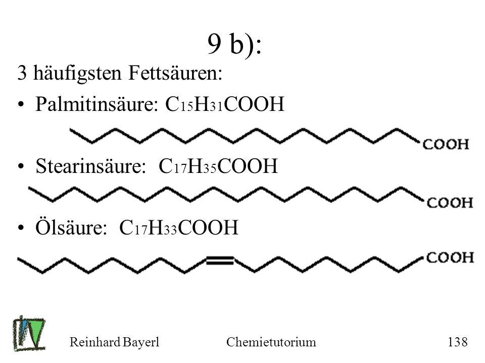 Reinhard BayerlChemietutorium138 9 b): 3 häufigsten Fettsäuren: Palmitinsäure: C 15 H 31 COOH Stearinsäure: C 17 H 35 COOH Ölsäure: C 17 H 33 COOH