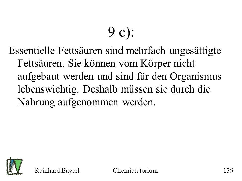 Reinhard BayerlChemietutorium139 9 c): Essentielle Fettsäuren sind mehrfach ungesättigte Fettsäuren. Sie können vom Körper nicht aufgebaut werden und