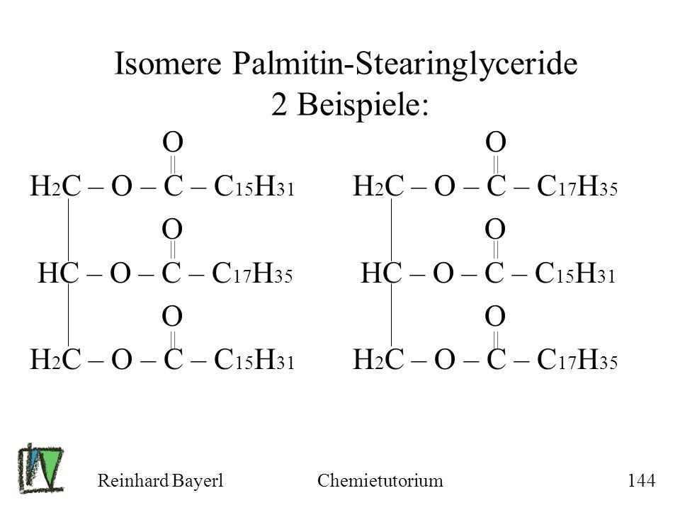 Reinhard BayerlChemietutorium144 Isomere Palmitin-Stearinglyceride 2 Beispiele: O H 2 C – O – C – C 15 H 31 O HC – O – C – C 17 H 35 O H 2 C – O – C –