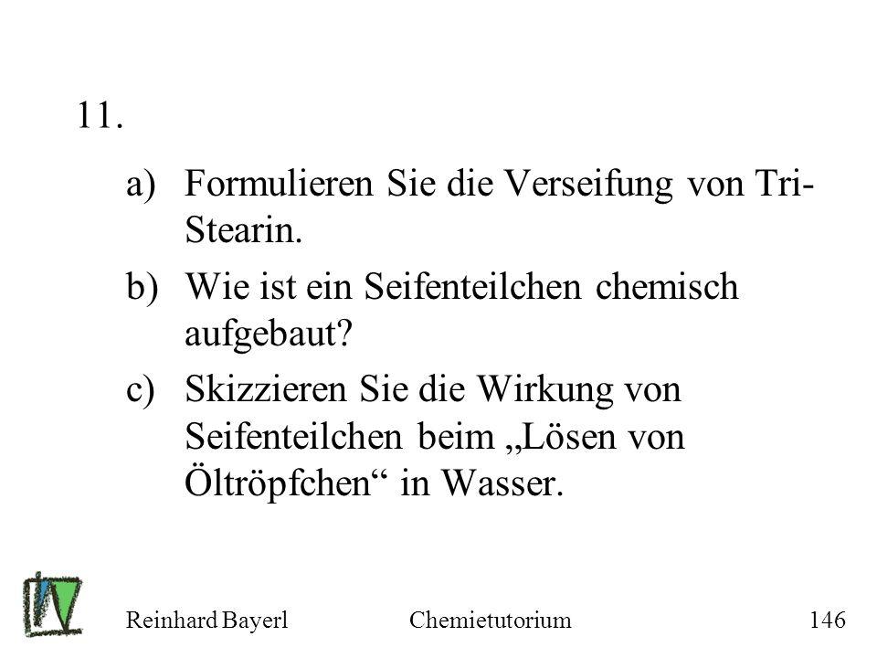 Reinhard BayerlChemietutorium146 11. a)Formulieren Sie die Verseifung von Tri- Stearin. b)Wie ist ein Seifenteilchen chemisch aufgebaut? c)Skizzieren