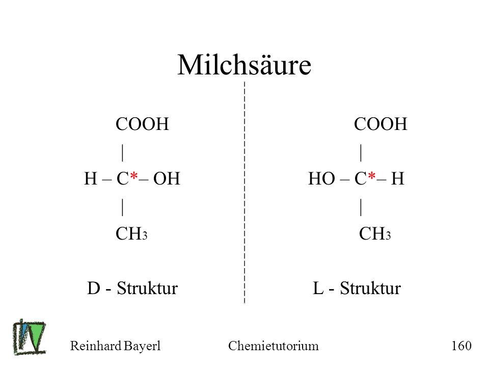 Reinhard BayerlChemietutorium160 Milchsäure COOH | H – C*– OH | CH 3 D - Struktur COOH | HO – C*– H | CH 3 L - Struktur