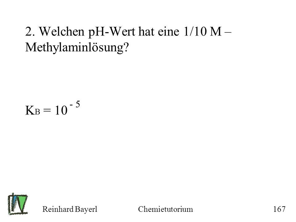 Reinhard BayerlChemietutorium167 2. Welchen pH-Wert hat eine 1/10 M – Methylaminlösung? K B = 10 - 5