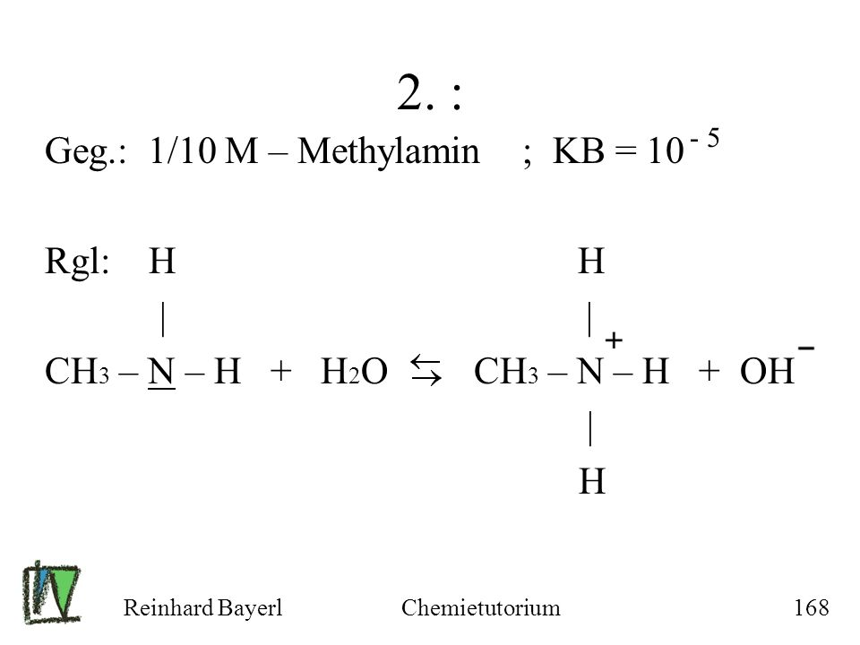 Reinhard BayerlChemietutorium168 2. : Geg.: 1/10 M – Methylamin ; KB = 10 Rgl: H H | | CH 3 – N – H + H 2 O CH 3 – N – H + OH | H - 5