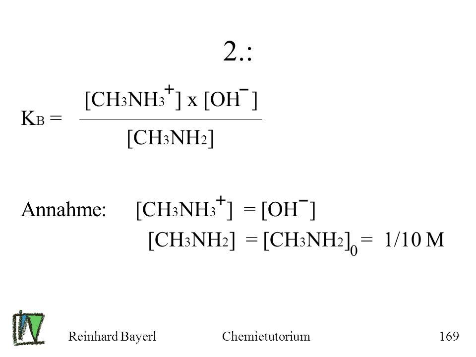 Reinhard BayerlChemietutorium169 2.: K B = Annahme: [CH 3 NH 3 ] = [OH ] [CH 3 NH 2 ] = [CH 3 NH 2 ] = 1/10 M 0 [CH 3 NH 3 ] x [OH ] [CH 3 NH 2 ]