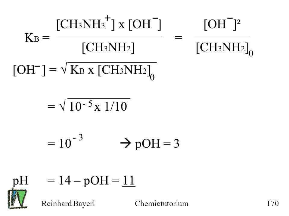 Reinhard BayerlChemietutorium170 K B = = [OH ] = K B x [CH 3 NH 2 ] = 10 x 1/10 = 10 pOH = 3 pH = 14 – pOH = 11 [CH 3 NH 3 ] x [OH ] [OH ]² [CH 3 NH 2