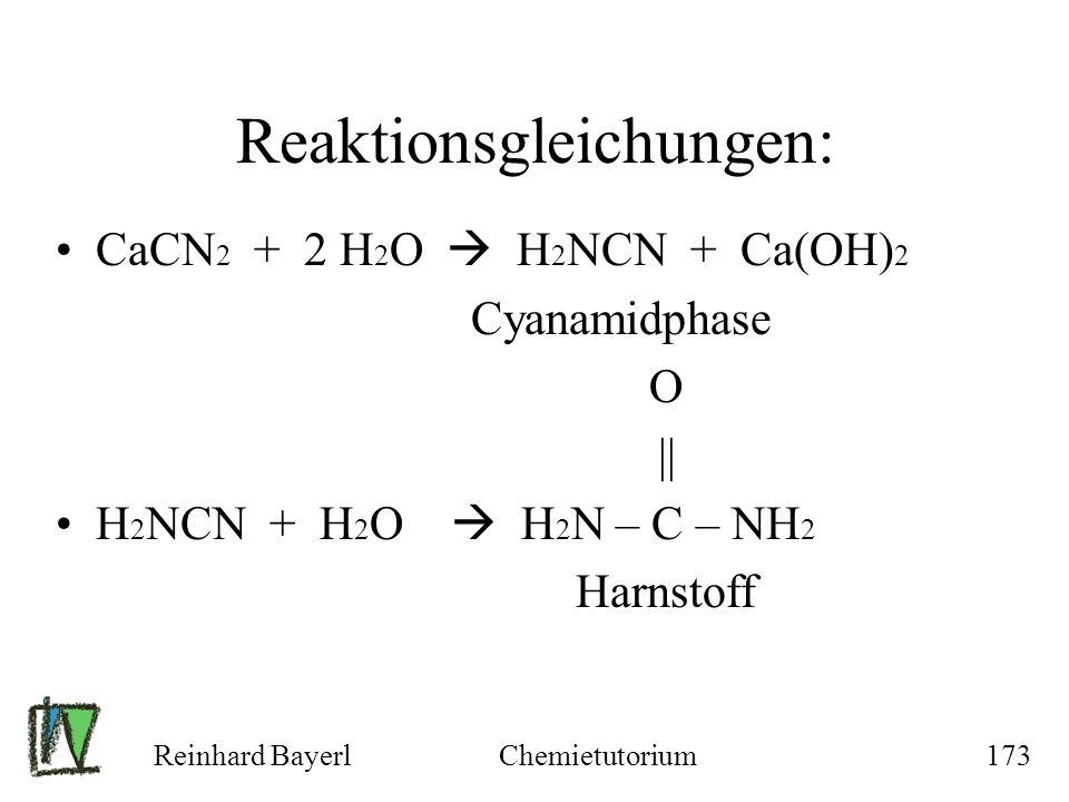 Reinhard BayerlChemietutorium173 Reaktionsgleichungen: CaCN 2 + 2 H 2 O H 2 NCN + Ca(OH) 2 Cyanamidphase O || H 2 NCN + H 2 O H 2 N – C – NH 2 Harnsto