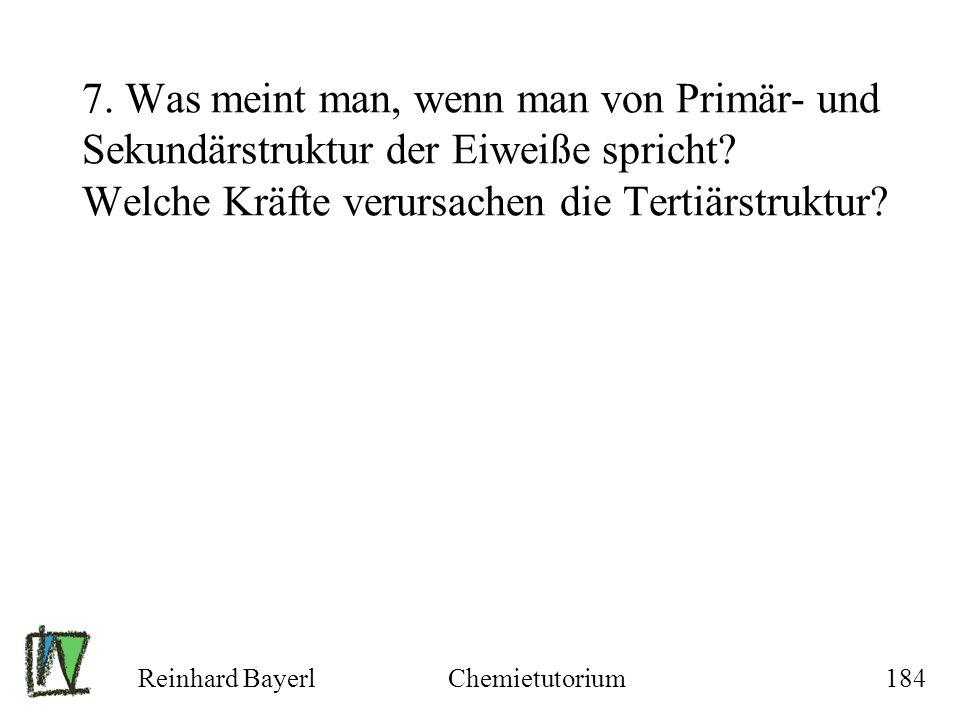 Reinhard BayerlChemietutorium184 7. Was meint man, wenn man von Primär- und Sekundärstruktur der Eiweiße spricht? Welche Kräfte verursachen die Tertiä