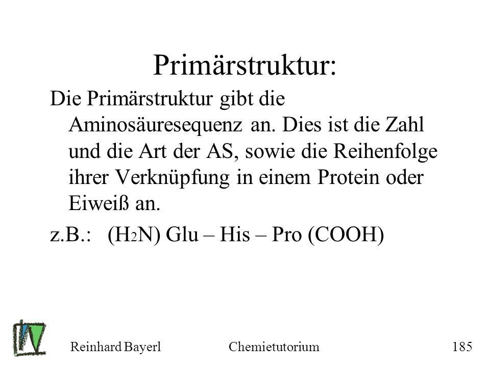 Reinhard BayerlChemietutorium185 Primärstruktur: Die Primärstruktur gibt die Aminosäuresequenz an. Dies ist die Zahl und die Art der AS, sowie die Rei