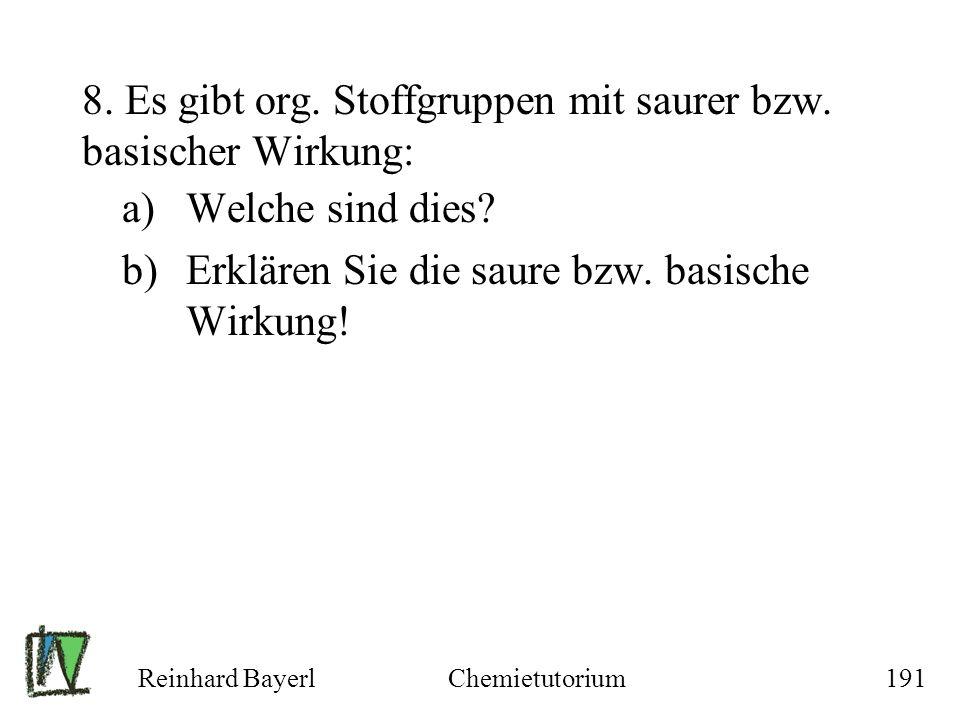 Reinhard BayerlChemietutorium191 8. Es gibt org. Stoffgruppen mit saurer bzw. basischer Wirkung: a)Welche sind dies? b)Erklären Sie die saure bzw. bas