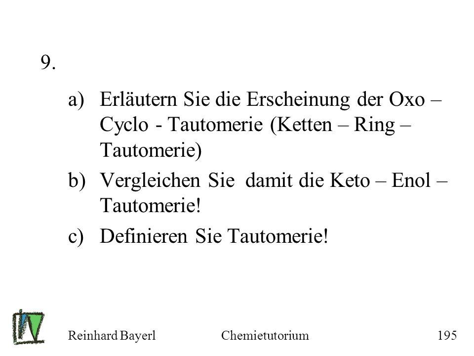Reinhard BayerlChemietutorium195 9. a)Erläutern Sie die Erscheinung der Oxo – Cyclo - Tautomerie (Ketten – Ring – Tautomerie) b)Vergleichen Sie damit