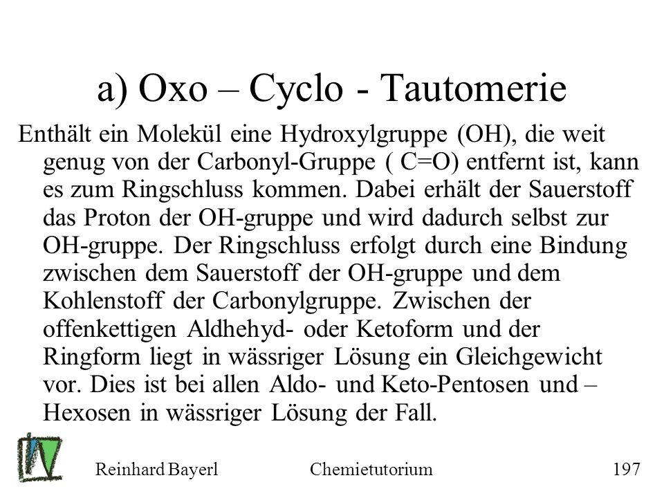 Reinhard BayerlChemietutorium197 a) Oxo – Cyclo - Tautomerie Enthält ein Molekül eine Hydroxylgruppe (OH), die weit genug von der Carbonyl-Gruppe ( C=