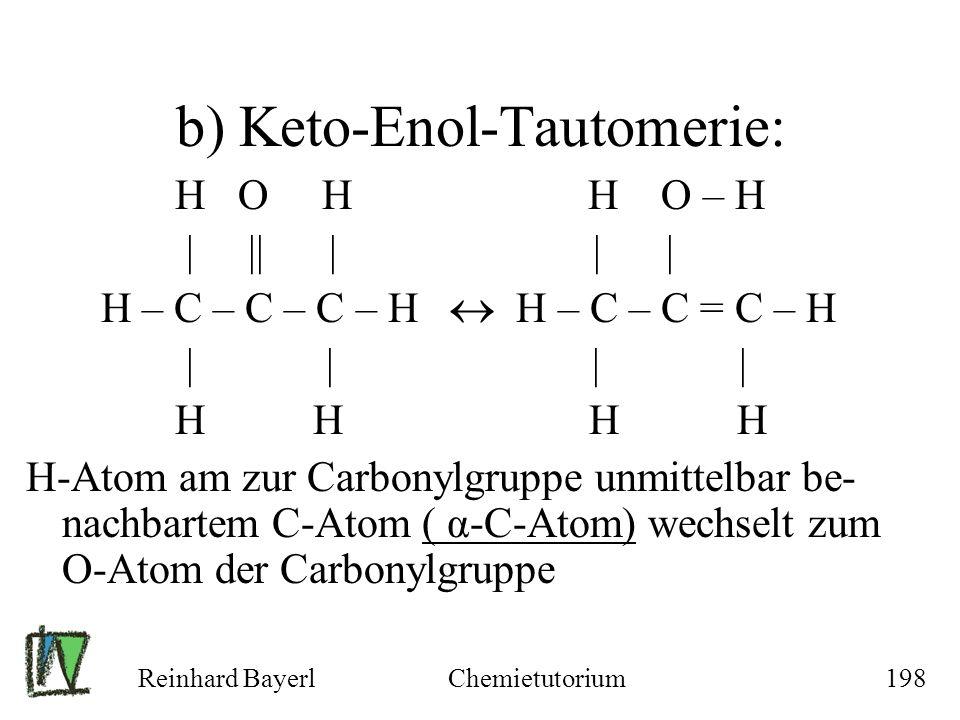 Reinhard BayerlChemietutorium198 b) Keto-Enol-Tautomerie: H O H H O – H | || | | | H – C – C – C – H H – C – C = C – H | | | | H H H H H-Atom am zur C