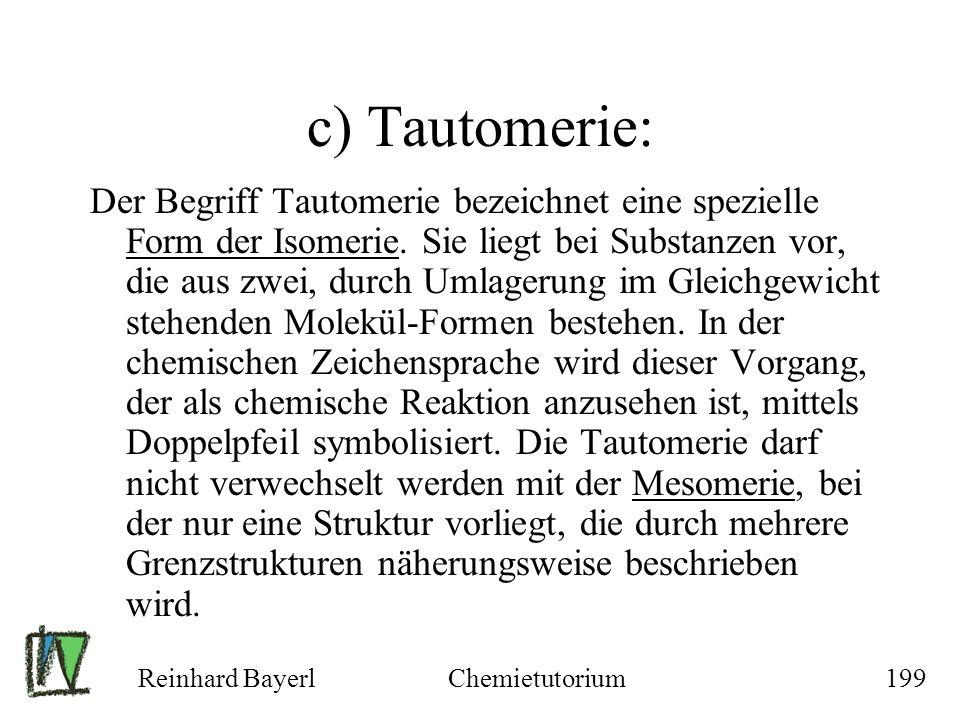 Reinhard BayerlChemietutorium199 c) Tautomerie: Der Begriff Tautomerie bezeichnet eine spezielle Form der Isomerie. Sie liegt bei Substanzen vor, die
