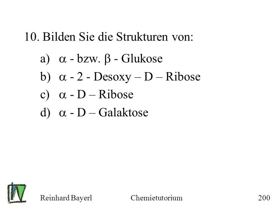 Reinhard BayerlChemietutorium200 10. Bilden Sie die Strukturen von: a) - bzw. - Glukose b) - 2 - Desoxy – D – Ribose c) - D – Ribose d) - D – Galaktos