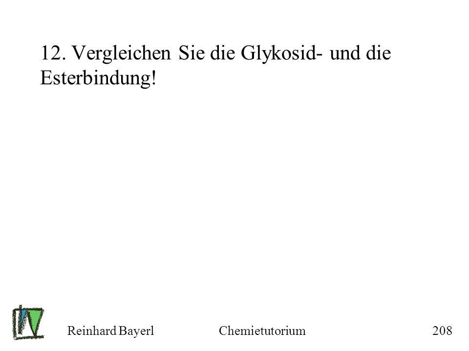 Reinhard BayerlChemietutorium208 12. Vergleichen Sie die Glykosid- und die Esterbindung!