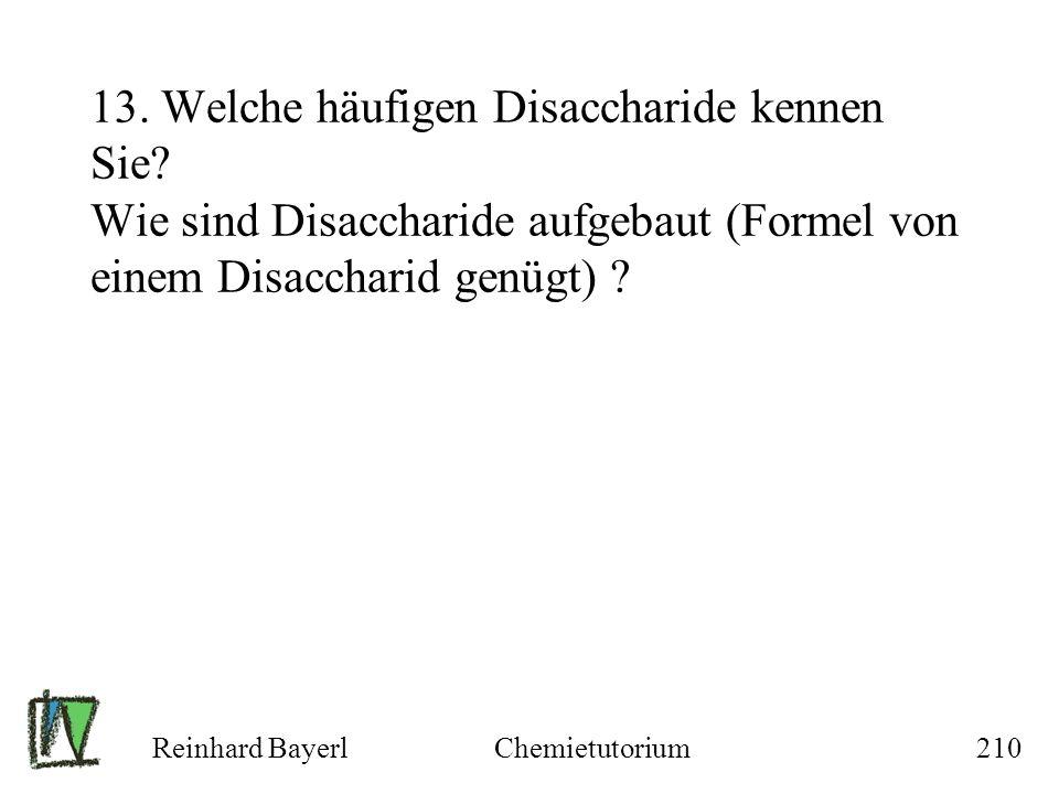 Reinhard BayerlChemietutorium210 13. Welche häufigen Disaccharide kennen Sie? Wie sind Disaccharide aufgebaut (Formel von einem Disaccharid genügt) ?
