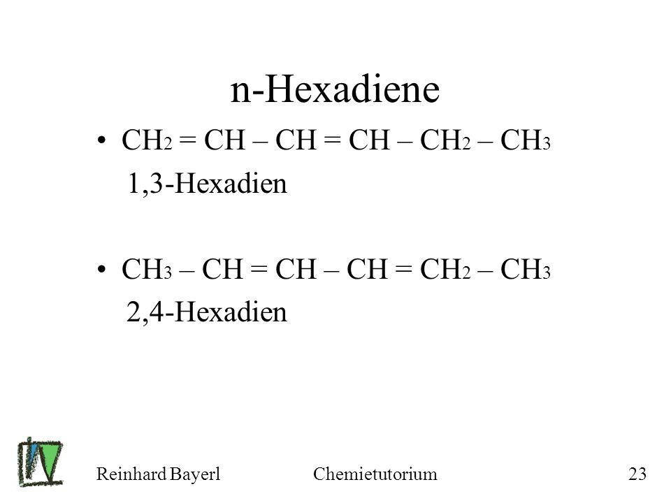 Reinhard BayerlChemietutorium23 n-Hexadiene CH 2 = CH – CH = CH – CH 2 – CH 3 1,3-Hexadien CH 3 – CH = CH – CH = CH 2 – CH 3 2,4-Hexadien