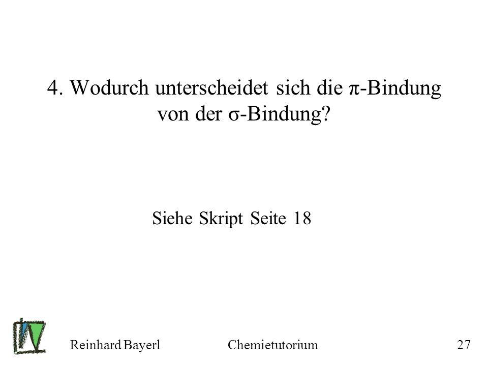 Reinhard BayerlChemietutorium27 4. Wodurch unterscheidet sich die π-Bindung von der σ-Bindung? Siehe Skript Seite 18