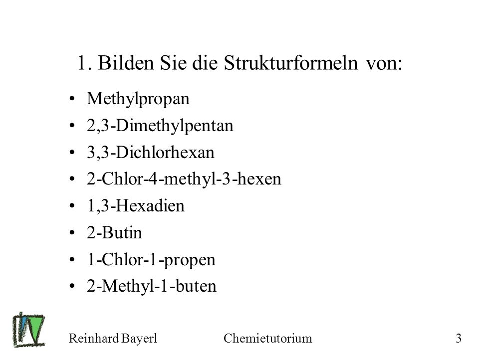 Reinhard BayerlChemietutorium3 1. Bilden Sie die Strukturformeln von: Methylpropan 2,3-Dimethylpentan 3,3-Dichlorhexan 2-Chlor-4-methyl-3-hexen 1,3-He