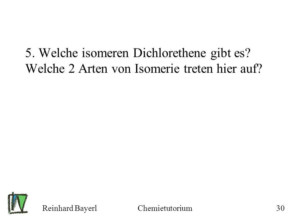 Reinhard BayerlChemietutorium30 5. Welche isomeren Dichlorethene gibt es? Welche 2 Arten von Isomerie treten hier auf?
