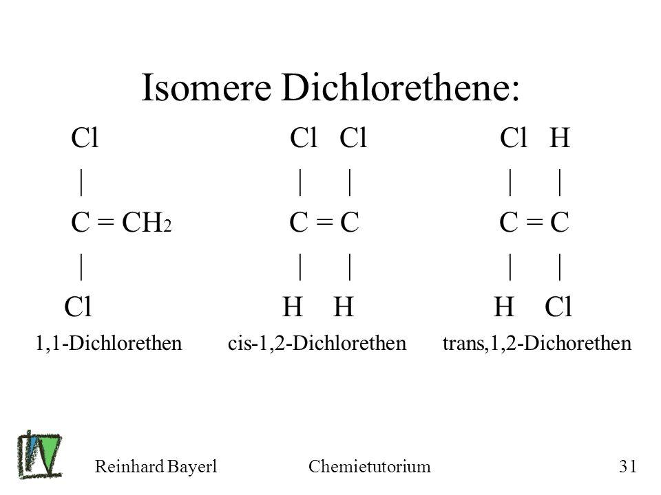 Reinhard BayerlChemietutorium31 Isomere Dichlorethene: Cl Cl Cl Cl H | | | | | C = CH 2 C = C C = C | | | | | Cl H H H Cl 1,1-Dichlorethen cis-1,2-Dic